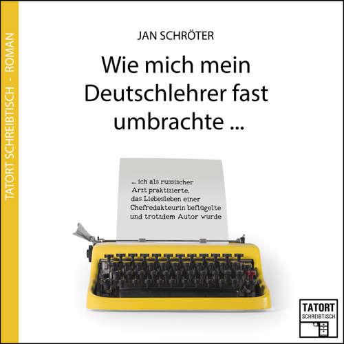 Hoerbuch Wie mich mein Deutschlehrer fast umbrachte... - Tatort Schreibtisch - Autoren live, Folge 3 - Jan Schröter - Jan Schröter