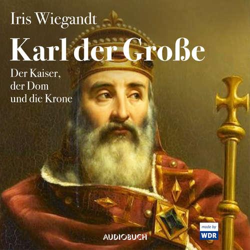Hoerbuch Karl der Große - Der Kaiser, der Dom und die Krone - Iris Wiegandt - Jaqueline Kornmüller