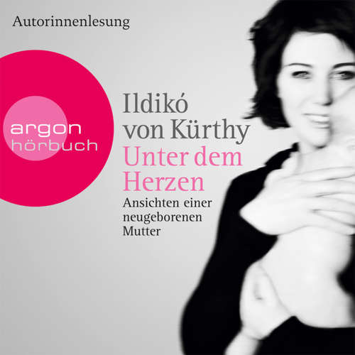 Hoerbuch Unter dem Herzen - Ansichten einer neugeborenen Mutter - Ildikó von Kürthy - Ildikó von Kürthy