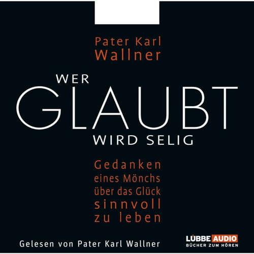 Hoerbuch Wer glaubt wird selig  - Gedanken eines Mönchs über das Glück, sinnvoll zu leben - Pater Karl Wallner - Pater Karl Wallner