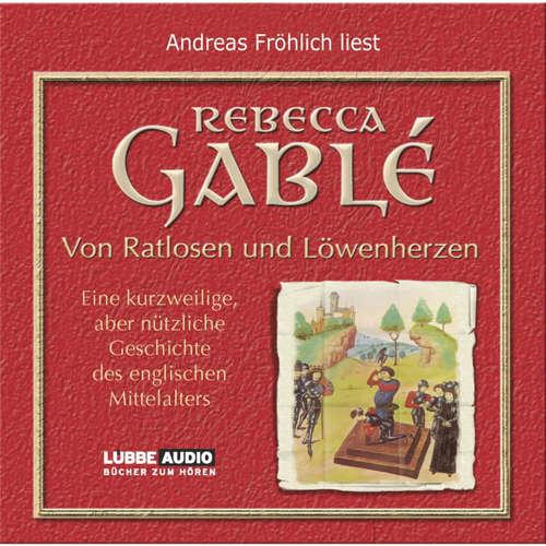 Hoerbuch Von Ratlosen und Löwenherzen - Eine kurzweilige, aber nützliche Geschichte des englischen Mittelalters - Rebecca Gablè - Andreas Fröhlich