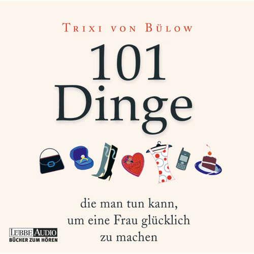 Hoerbuch 101 Dinge, die man tun kann, um eine Frau glücklich zu machen - Trixi von Bülow - Trixi von Bülow