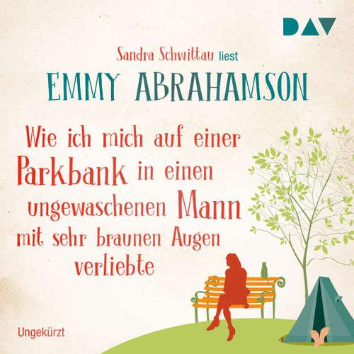 Hoerbuch Wie ich mich auf einer Parkbank in einen ungewaschenen Mann mit sehr braunen Augen verliebte - Emmy Abrahamson - Sandra Schwittau