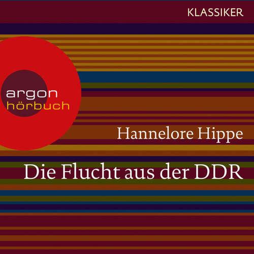 Hoerbuch Die Flucht aus der DDR - Es gab nie ein Zurück (Feature) - Hannelore Hippe - Jürgen Axmann