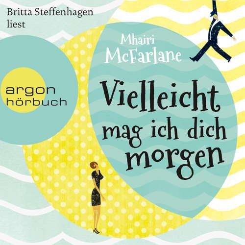 Hoerbuch Vielleicht mag ich dich morgen - Mhairi McFarlane - Britta Steffenhagen