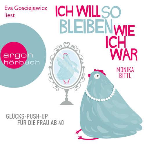 Hoerbuch Ich will so bleiben, wie ich war - Glücks-Push-up für die Frau ab 40 - Monika Bittl - Eva Gosciejewicz
