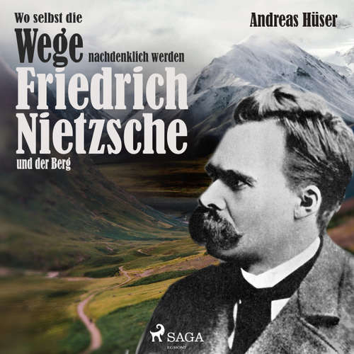 Wo selbst die Wege nachdenklich werden - Friedrich Nietzsche und der Berg