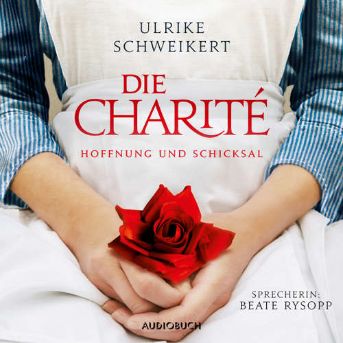 Hoerbuch Die Charité - Hoffung und Schicksal - Ulrike Schweikert - Beate Rysopp