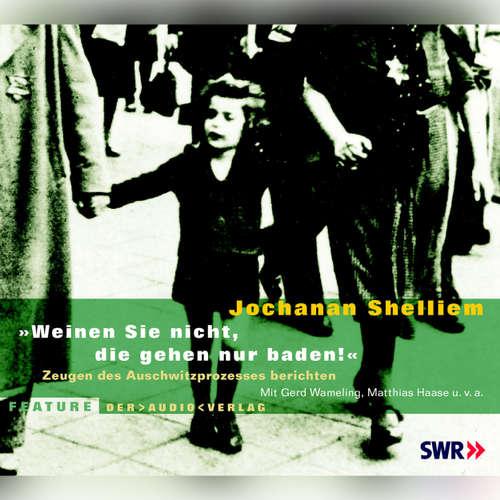 """Hoerbuch """"Weinen Sie nicht, die gehen nur baden!"""" - Zeugen des Auschwitzprozesses berichten - Jochanan Shelliem - Gerd Wameling"""