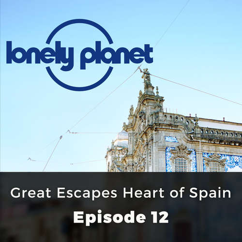 Audiobook Lonely Planet, Episode 12: Great Escapes Heart of Spain - Oliver Smith - Chetan Pathak