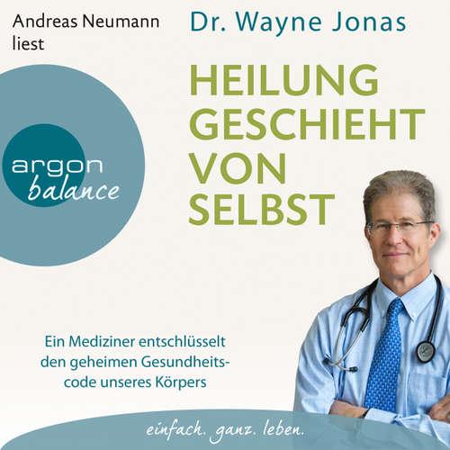 Hoerbuch Heilung geschieht von selbst - Ein Mediziner entschlüsselt den geheimen Gesundheitscode unseres Körpers (Autorisierte Lesefassung) - Wayne Jonas - Andreas Neumann
