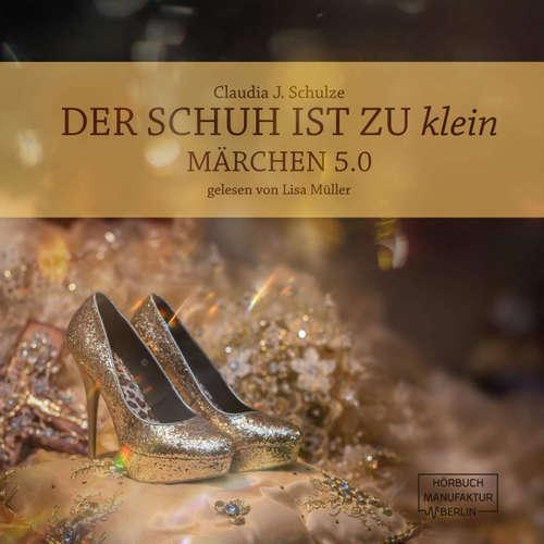 Hoerbuch Der Schuh ist zu klein - Märchen 5.0 - Claudia J. Schulze - Lisa Müller
