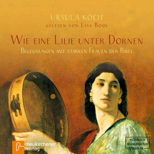 Hoerbuch Wie eine Lilie unter Dornen - Begegnungen mit starken Frauen der Bibel - Ursula Koch - Lisa Boos