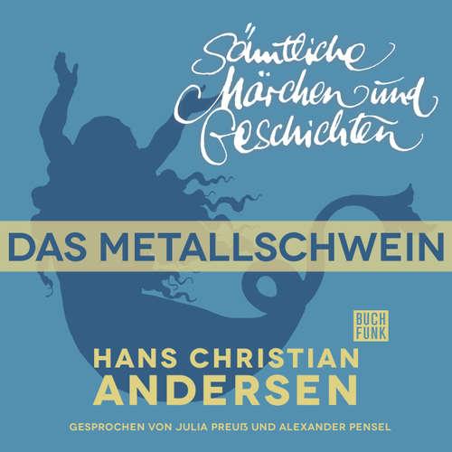 Hoerbuch H. C. Andersen: Sämtliche Märchen und Geschichten, Das Metallschwein - Hans Christian Andersen - Julia Preuß