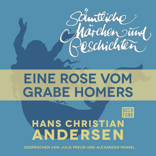 Hoerbuch H. C. Andersen: Sämtliche Märchen und Geschichten, Eine Rose vom Grabe Homers - Hans Christian Andersen - Julia Preuß