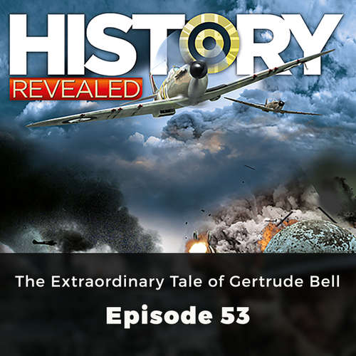 The Extraordinary Tale of Gertrude Bell - History Revealed, Episode 53