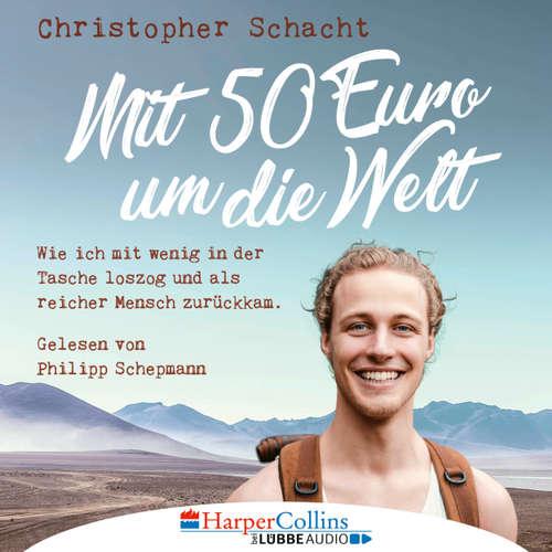 Hoerbuch Mit 50 Euro um die Welt - Wie ich mit wenig in der Tasche loszog und als reicher Mensch zurückkam - Christopher Schacht - Philipp Schepmann