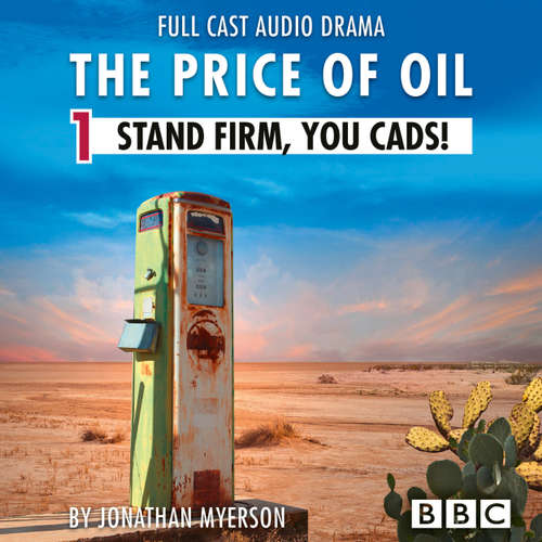 Audiobook The Price of Oil, Episode 1: Stand Firm, You Cads! (BBC Afternoon Drama) - Jonathan Myerson - Anna Maxwell Martin