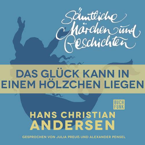 Hoerbuch H. C. Andersen: Sämtliche Märchen und Geschichten, Das Glück kann in einem Hölzchen liegen - Hans Christian Andersen - Julia Preuß