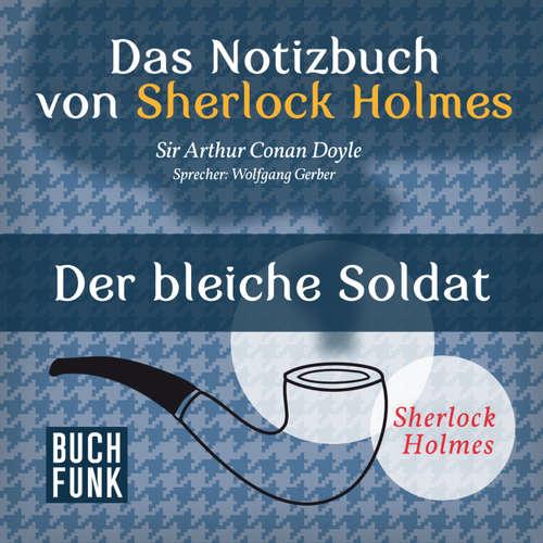 Hoerbuch Sherlock Holmes - Das Notizbuch von Sherlock Holmes: Der bleiche Soldat - Arthur Conan Doyle - Wolfgang Gerber