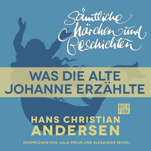 Hoerbuch H. C. Andersen: Sämtliche Märchen und Geschichten, Was die alte Johanne erzählte - Hans Christian Andersen - Julia Preuß