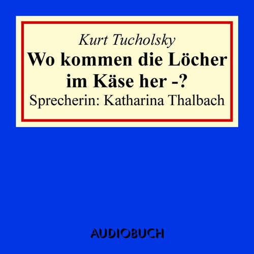 Hoerbuch Wo kommen die Löcher im Käse her - ? - Kurt Tucholsky - Katharina Thalbach