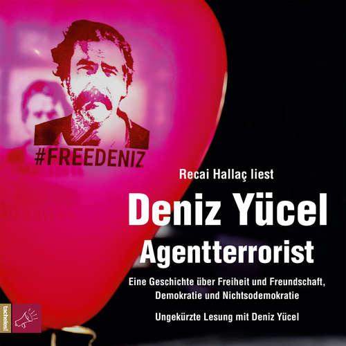 Hoerbuch Agentterrorist - Eine Geschichte über Freiheit und Freundschaft, Demokratie und Nichtsodemokratie - Deniz Yücel - Recai Hallaç