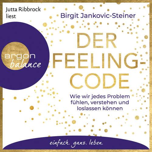 Hoerbuch Der Feeling-Code - Wie wir jedes Problem fühlen, verstehen und loslassen können - Birgit Jankovic-Steiner - Jutta Ribbrock