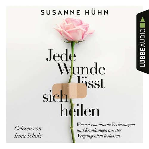 Hoerbuch Jede Wunde lässt sich heilen - Wie wir emotionale Verletzungen und Kränkungen aus der Vergangenheit loslassen - Susanne Hühn - Irina Scholz