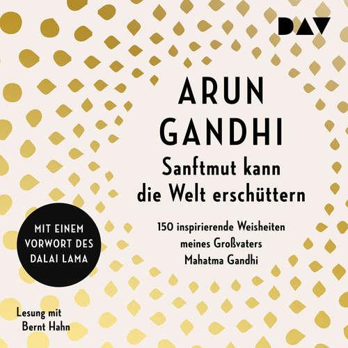 Sanftmut kann die Welt erschüttern. 150 inspirierende Weisheiten meines Großvaters Mahatma Gandhi