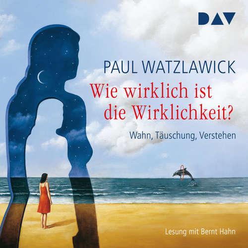 Hoerbuch Wie wirklich ist die Wirklichkeit? - Wahn, Täuschung, Verstehen - Paul Watzlawick - Bernt Hahn