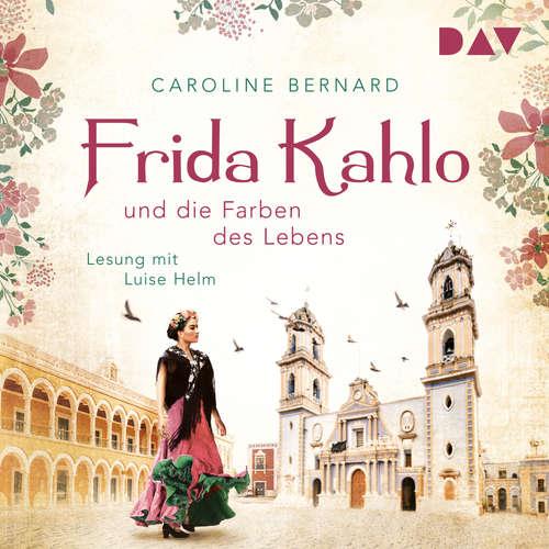 Hoerbuch Frida Kahlo und die Farben des Lebens - Caroline Bernard - Luise Helm