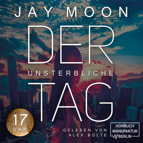 Hoerbuch Siebzehn Uhr - Der unsterbliche Tag, Band 3 - Jay Moon - Alex Bolte