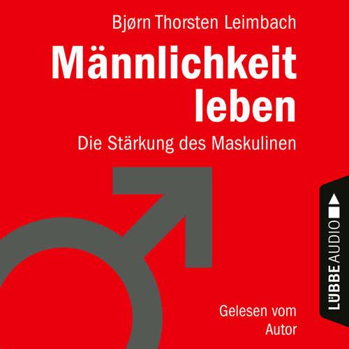 Hoerbuch Männlichkeit leben - Die Stärkung des Maskulinen - Björn Thorsten Leimbach - Björn Thorsten Leimbach