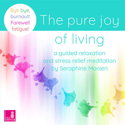Audiobook The pure joy of living - a guided relaxation and stress relief meditation - Bye, bye, burnout! Farewell fatigue! - Seraphine Monien - Seraphine Monien