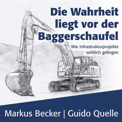 Hoerbuch Die Wahrheit liegt vor der Baggerschaufel - Wie Infrastrukturprojekte wirklich gelingen - Markus Becker - Matthias Lühn
