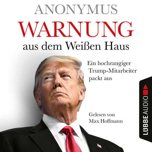 Hoerbuch Warnung aus dem Weißen Haus - Ein hochrangiger Trump-Mitarbeiter packt aus -  Anonymus - Max Hoffmann