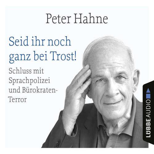 Hoerbuch Seid ihr noch ganz bei Trost! - Schluss mit Sprachpolizei und Bürokraten-Terror - Peter Hahne - Peter Hahne