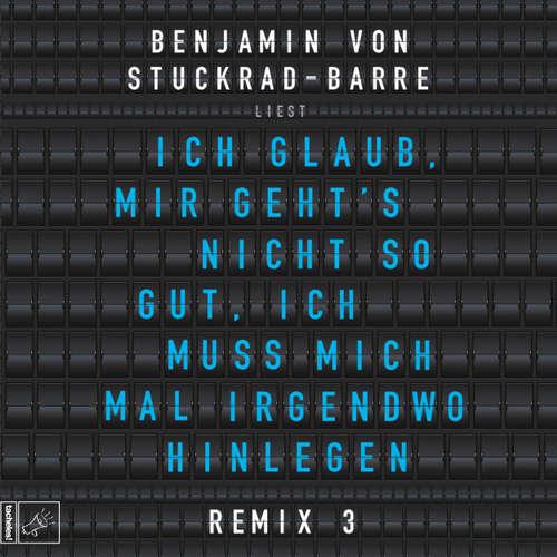 Hoerbuch Ich glaub, mir geht's nicht so gut, ich muss mich mal irgendwo hinlegen - Remix 3 - Benjamin von Stuckrad-Barre - Benjamin von Stuckrad-Barre