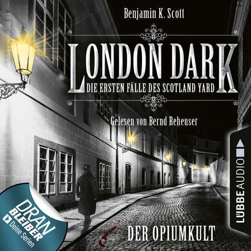 Hoerbuch London Dark - Die ersten Fälle des Scotland Yard, Folge 2: Der Opiumkult - Benjamin K. Scott - Bernd Reheuser