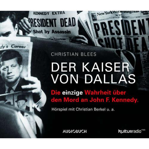 Hoerbuch Der Kaiser von Dallas - Die einzige Wahrheit über den Mord an John F. Kennedy - Christian Blees - Christian Berkel