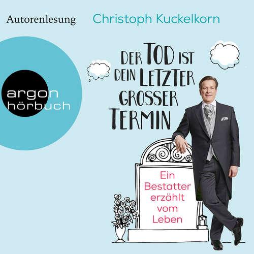 Hoerbuch Der Tod ist dein letzter großer Termin - Ein Bestatter erzählt vom Leben (Autorenlesung) - Christoph Kuckelkorn - Christoph Kuckelkorn