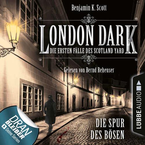 Hoerbuch London Dark - Die ersten Fälle des Scotland Yard, Folge 3: Die Spur des Bösen - Benjamin K. Scott - Bernd Reheuser