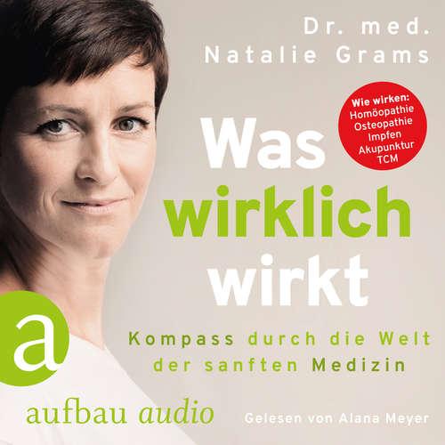 Hoerbuch Was wirklich wirkt - Kompass durch die Welt der sanften Medizin - Dr. Med. Natalie Grams - Alana Meyer