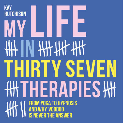 Audiobook My Life in Thirty Seven Therapies - From yoga to hypnosis and why voodoo is never the answer - Kay Hutchison - Kay Hutchison