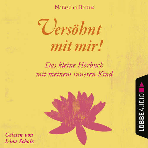Hoerbuch Versöhnt mit mir! - Das kleine Hörbuch mit deinem Inneren Kind - Natascha Battus - Irina Scholz