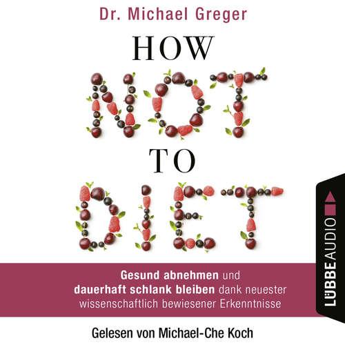 Hoerbuch How Not to Diet - Gesund abnehmen und dauerhaft schlank bleiben dank neuester wissenschaftlich bewiesener Erkenntnisse - Michael Greger - Michael-Che Koch