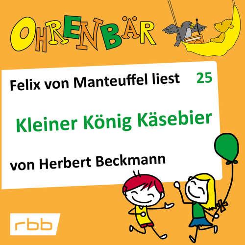 Hoerbuch Ohrenbär - eine OHRENBÄR Geschichte, Folge 25: Kleiner König Käsebier (Hörbuch mit Musik) - Herbert Beckmann - Felix von Manteuffel