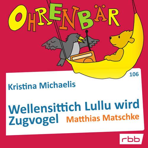 Hoerbuch Ohrenbär - eine OHRENBÄR Geschichte, Folge 106: Wellensittich Lullu wird Zugvogel (Hörbuch mit Musik) - Kristina Michaelis - Matthias Matschke