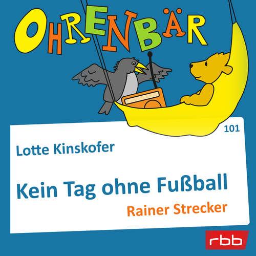 Hoerbuch Ohrenbär - eine OHRENBÄR Geschichte, Folge 101: Kein Tag ohne Fußball (Hörbuch mit Musik) - Lotte Kinskofer - Rainer Strecker